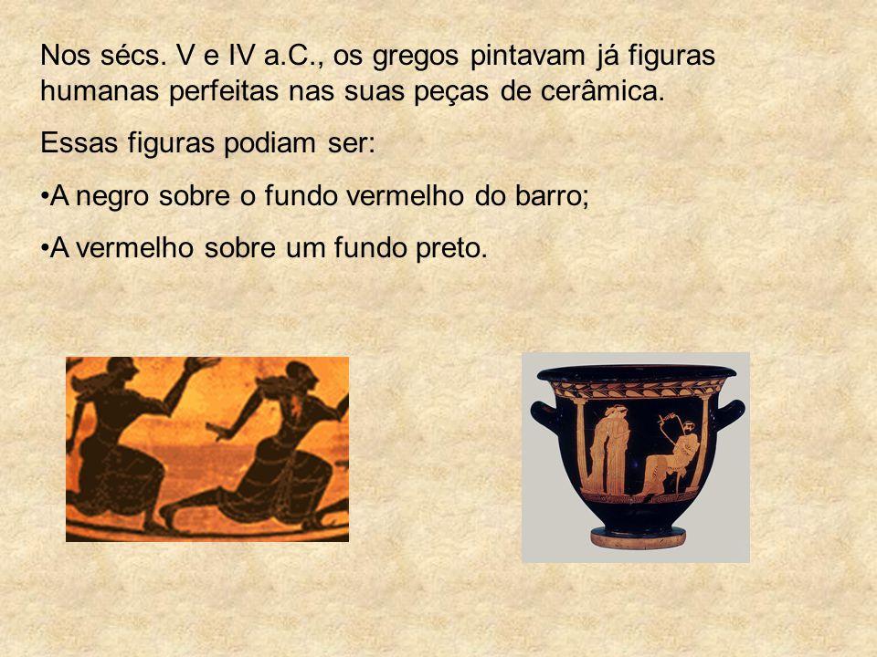 Nos sécs. V e IV a.C., os gregos pintavam já figuras humanas perfeitas nas suas peças de cerâmica. Essas figuras podiam ser: A negro sobre o fundo ver