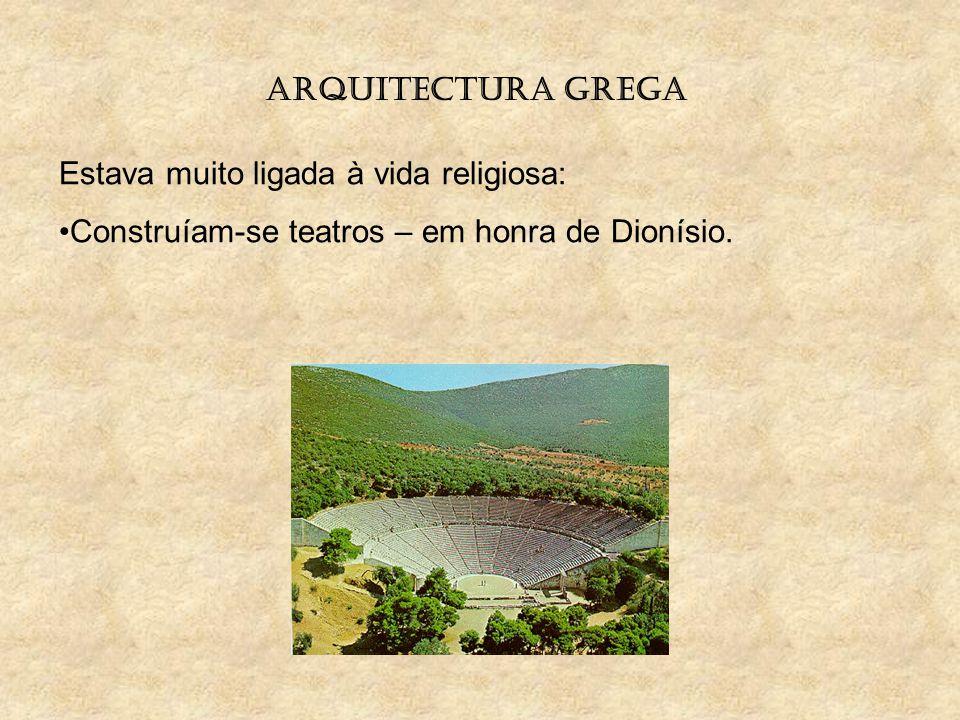 ARQUITECTURA GREGA Estava muito ligada à vida religiosa: Construíam-se teatros – em honra de Dionísio.