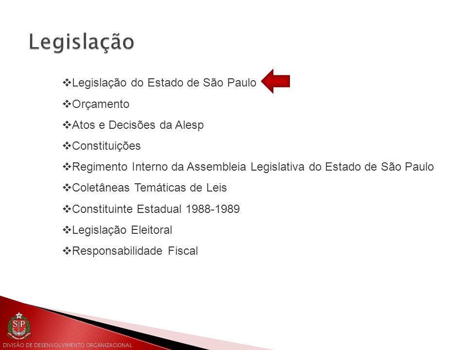 DIVISÃO DE DESENVOLVIMENTO ORGANIZACIONAL  Legislação do Estado de São Paulo  Orçamento  Atos e Decisões da Alesp  Constituições  Regimento Interno da Assembleia Legislativa do Estado de São Paulo  Coletâneas Temáticas de Leis  Constituinte Estadual 1988-1989  Legislação Eleitoral  Responsabilidade Fiscal