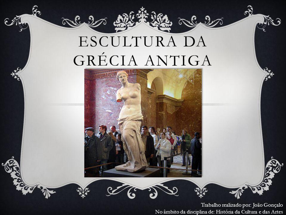 ESCULTURA DA GRÉCIA ANTIGA Trabalho realizado por: João Gonçalo No âmbito da disciplina de: História da Cultura e das Artes