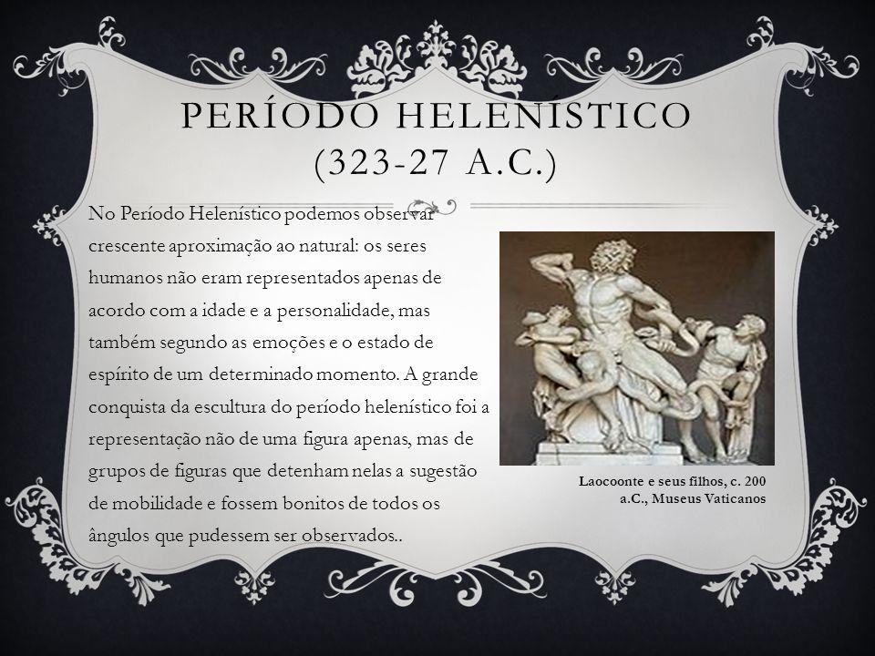 PERÍODO HELENÍSTICO (323-27 A.C.) No Período Helenístico podemos observar crescente aproximação ao natural: os seres humanos não eram representados ap