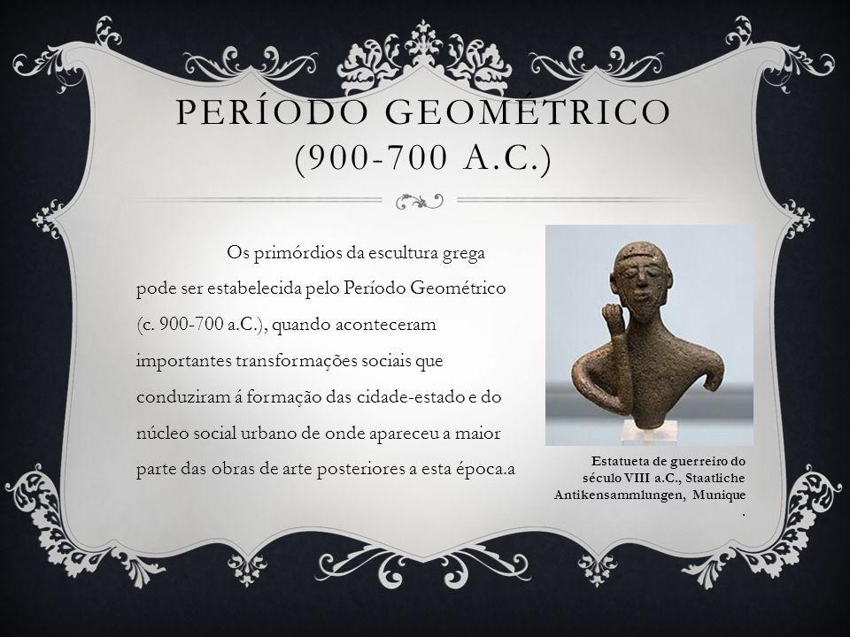 PERÍODO GEOMÉTRICO (900-700 A.C.) Os primórdios da escultura grega pode ser estabelecida pelo Período Geométrico (c. 900-700 a.C.), quando aconteceram