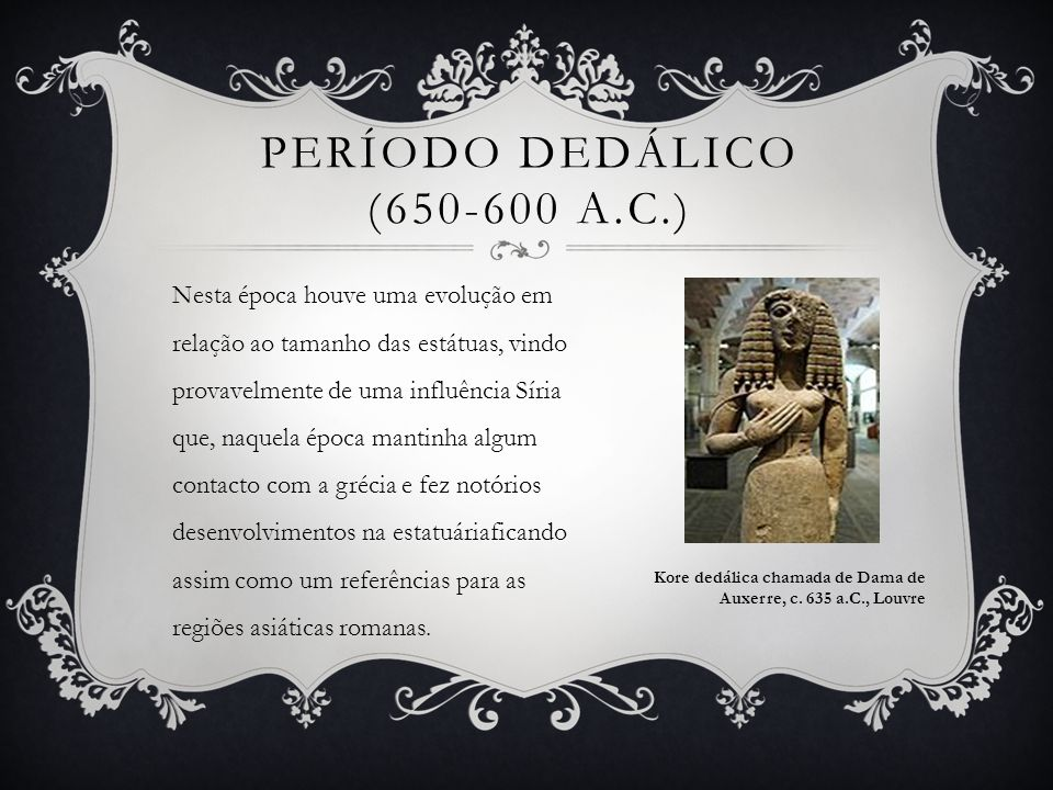PERÍODO DEDÁLICO (650-600 A.C.) Nesta época houve uma evolução em relação ao tamanho das estátuas, vindo provavelmente de uma influência Síria que, na