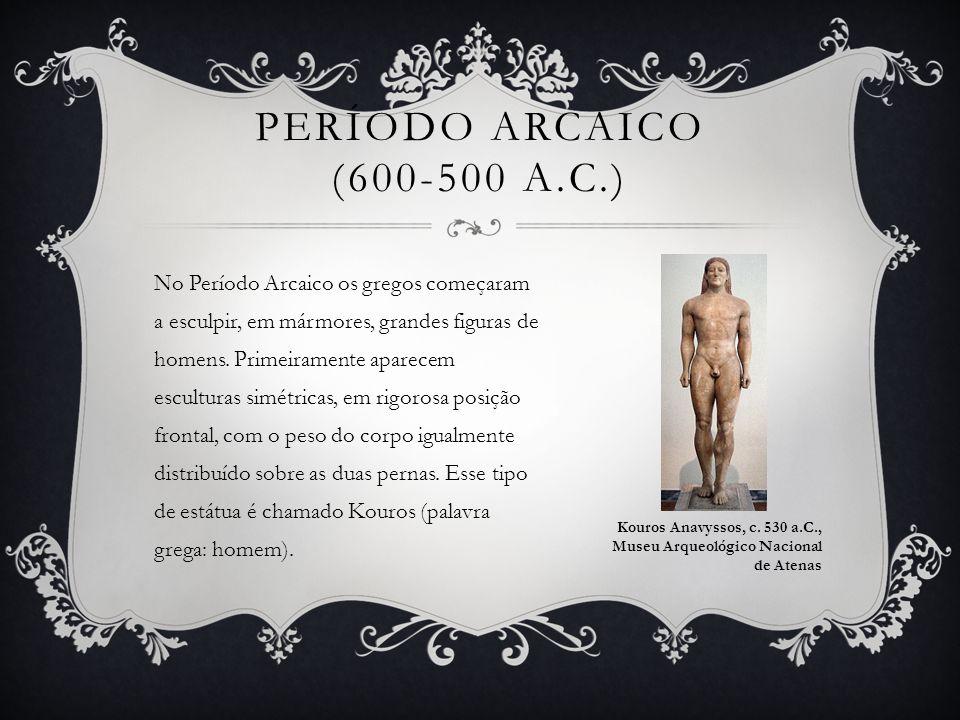 PERÍODO ARCAICO (600-500 A.C.) No Período Arcaico os gregos começaram a esculpir, em mármores, grandes figuras de homens. Primeiramente aparecem escul