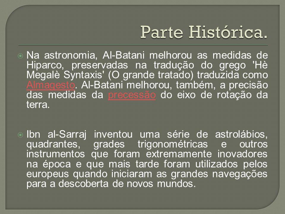  Na astronomia, Al-Batani melhorou as medidas de Hiparco, preservadas na tradução do grego 'Hè Megalè Syntaxis' (O grande tratado) traduzida como Alm