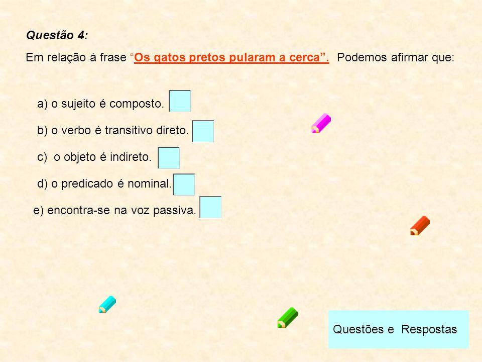 """Questões e Respostas Questão 4: Em relação à frase """"Os gatos pretos pularam a cerca"""". Podemos afirmar que: b) o verbo é transitivo direto. c) o objeto"""