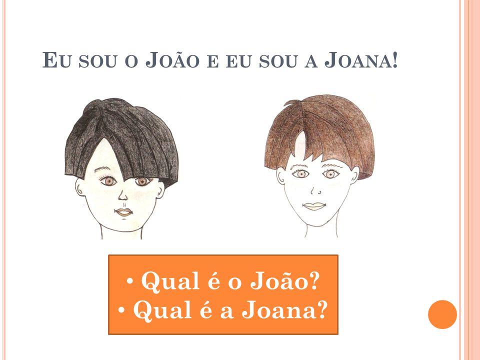 E U SOU O J OÃO E EU SOU A J OANA ! Qual é o João? Qual é a Joana?