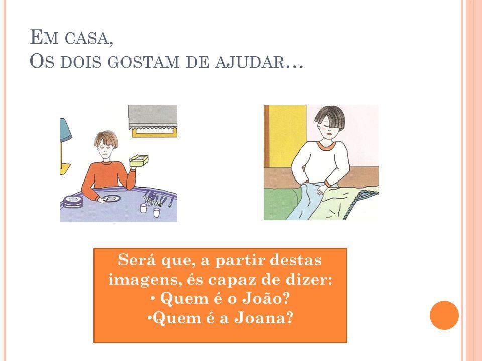 E M CASA, O S DOIS GOSTAM DE AJUDAR … Será que, a partir destas imagens, és capaz de dizer: Quem é o João? Quem é a Joana?