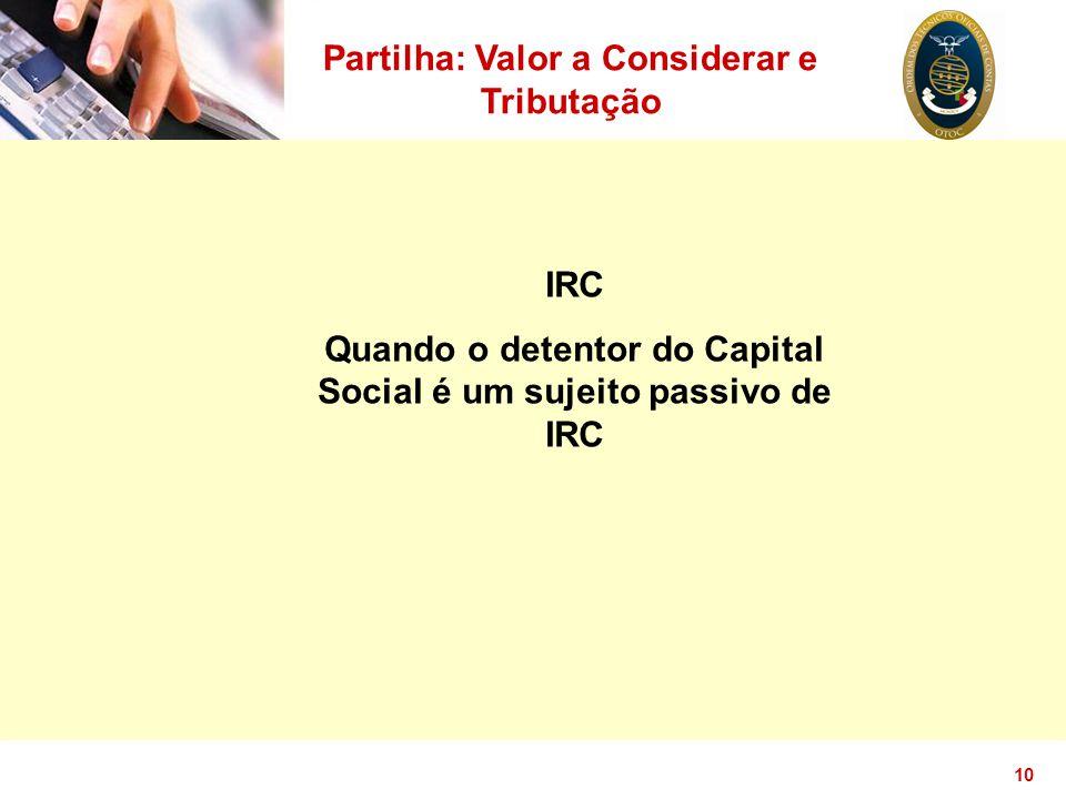10 Partilha: Valor a Considerar e Tributação IRC Quando o detentor do Capital Social é um sujeito passivo de IRC