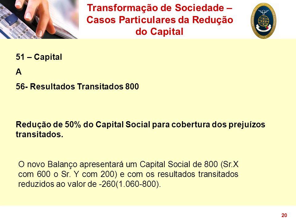 20 Transformação de Sociedade – Casos Particulares da Redução do Capital 51 – Capital A 56- Resultados Transitados 800 Redução de 50% do Capital Socia