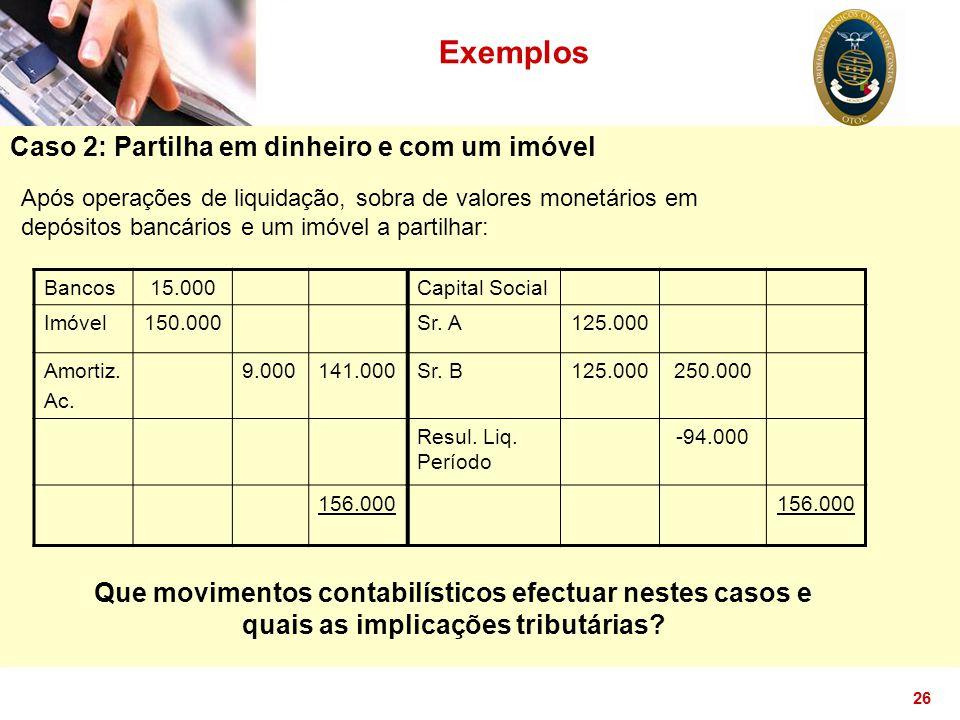 26 Exemplos Caso 2: Partilha em dinheiro e com um imóvel Após operações de liquidação, sobra de valores monetários em depósitos bancários e um imóvel