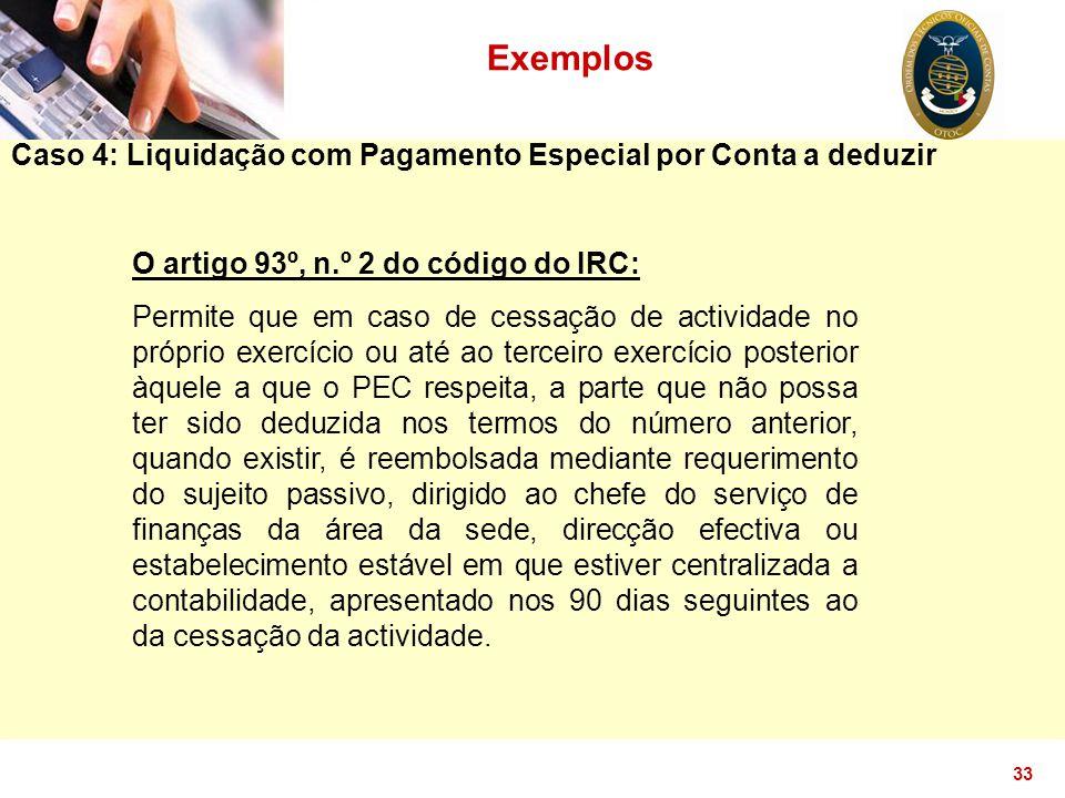 33 Exemplos Caso 4: Liquidação com Pagamento Especial por Conta a deduzir O artigo 93º, n.º 2 do código do IRC: Permite que em caso de cessação de act