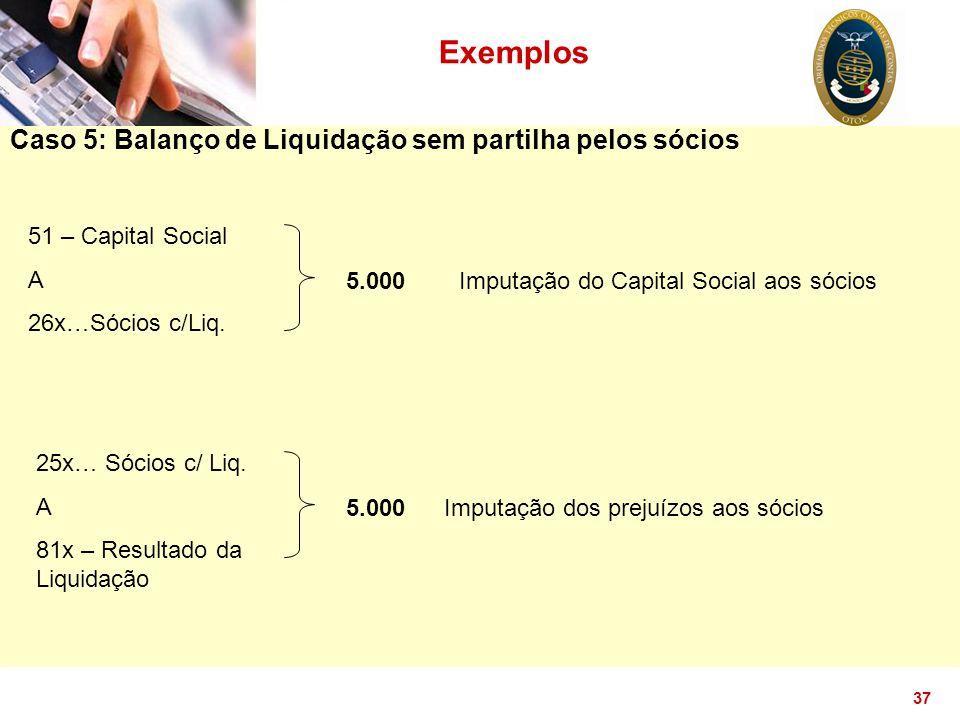37 Exemplos Caso 5: Balanço de Liquidação sem partilha pelos sócios 51 – Capital Social A 26x…Sócios c/Liq. 5.000 Imputação dos prejuízos aos sócios 2