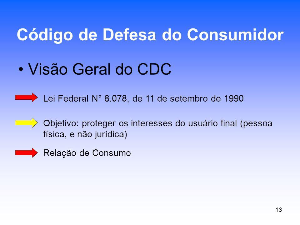 13 Visão Geral do CDC Código de Defesa do Consumidor Lei Federal N° 8.078, de 11 de setembro de 1990 Objetivo: proteger os interesses do usuário final