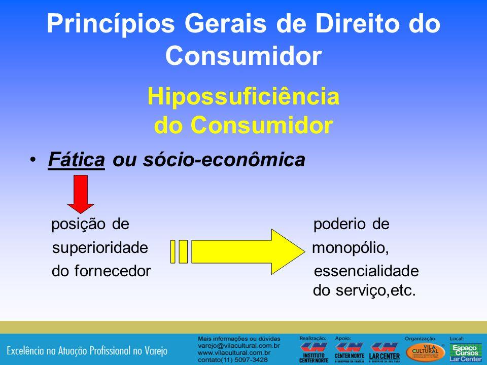 21 Princípios Gerais de Direito do Consumidor Hipossuficiência do Consumidor Fática ou sócio-econômica posição de poderio de superioridade monopólio,