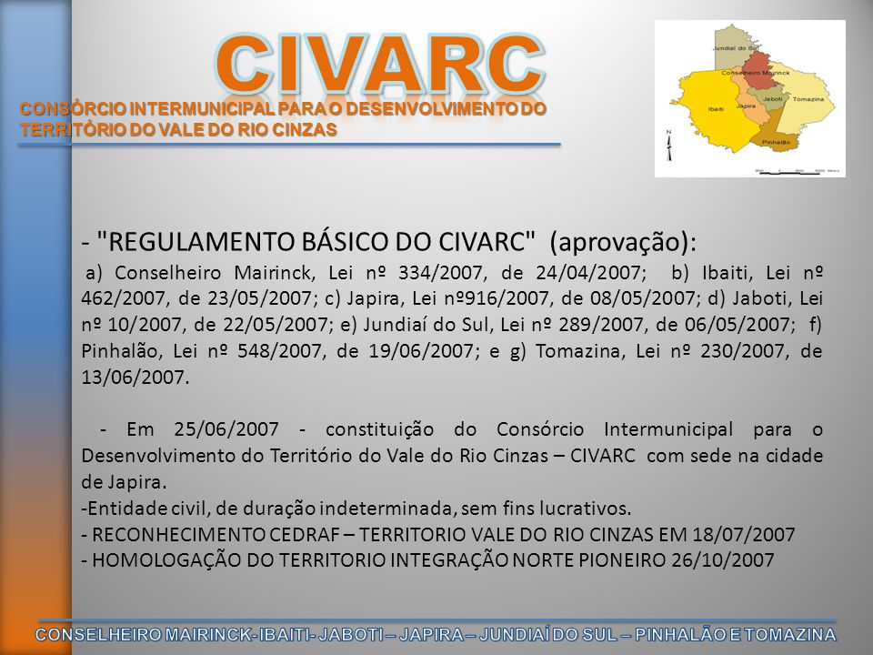 CONSÓRCIO INTERMUNICIPAL PARA O DESENVOLVIMENTO DO TERRITÓRIO DO VALE DO RIO CINZAS - REGULAMENTO BÁSICO DO CIVARC (aprovação): a) Conselheiro Mairinck, Lei nº 334/2007, de 24/04/2007; b) Ibaiti, Lei nº 462/2007, de 23/05/2007; c) Japira, Lei nº916/2007, de 08/05/2007; d) Jaboti, Lei nº 10/2007, de 22/05/2007; e) Jundiaí do Sul, Lei nº 289/2007, de 06/05/2007; f) Pinhalão, Lei nº 548/2007, de 19/06/2007; e g) Tomazina, Lei nº 230/2007, de 13/06/2007.