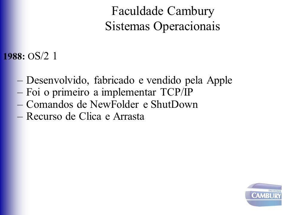 Faculdade Cambury Sistemas Operacionais 1988: O S/2 1 –Desenvolvido, fabricado e vendido pela Apple –Foi o primeiro a implementar TCP/IP –Comandos de