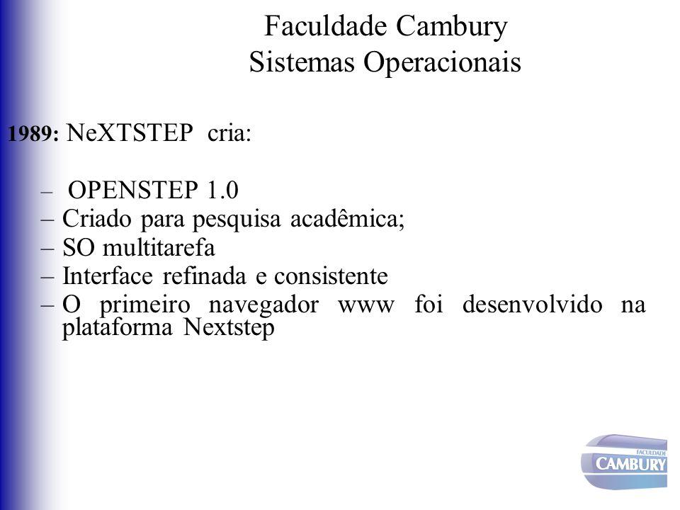 Faculdade Cambury Sistemas Operacionais 1989: NeXTSTEP cria: – OPENSTEP 1.0 –Criado para pesquisa acadêmica; –SO multitarefa –Interface refinada e con