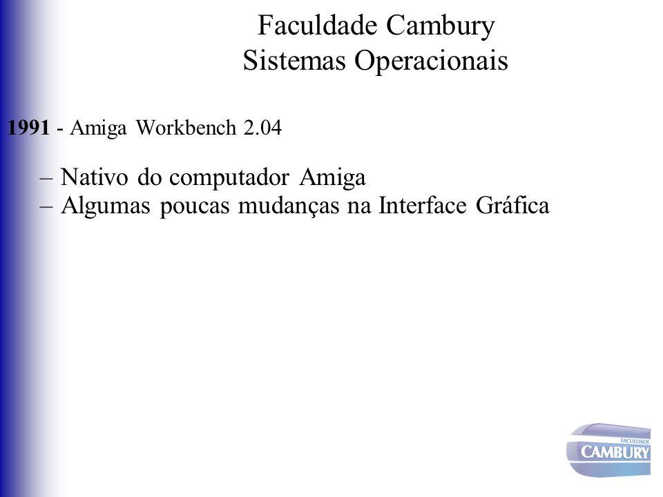 Faculdade Cambury Sistemas Operacionais 1991 - Amiga Workbench 2.04 –Nativo do computador Amiga –Algumas poucas mudanças na Interface Gráfica