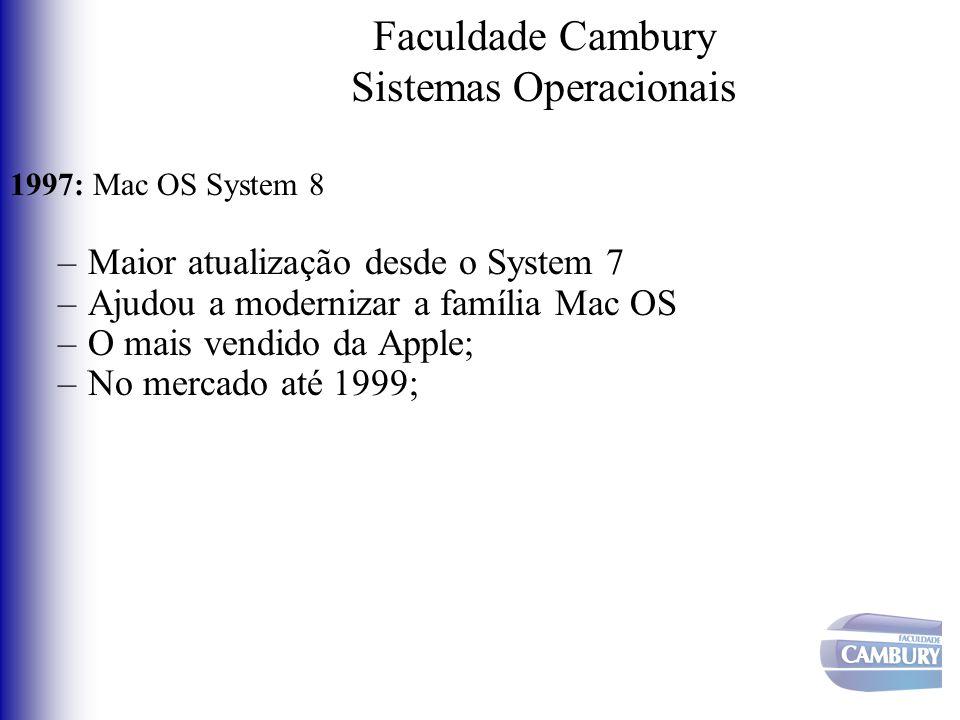 Faculdade Cambury Sistemas Operacionais 1997: Mac OS System 8 –Maior atualização desde o System 7 –Ajudou a modernizar a família Mac OS –O mais vendid