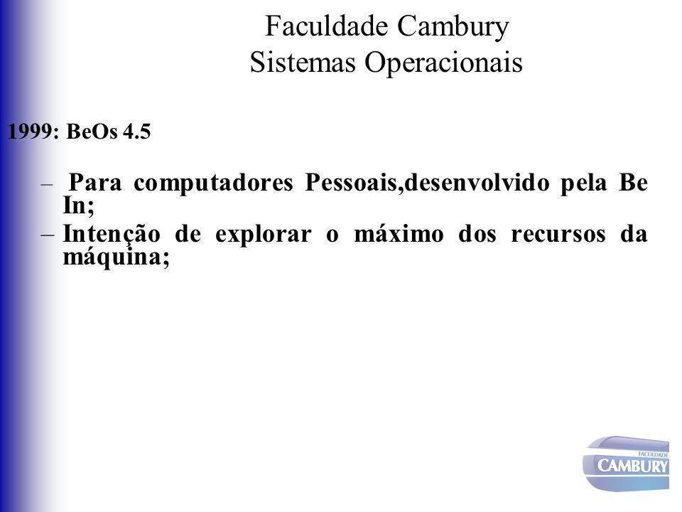 Faculdade Cambury Sistemas Operacionais 1999: BeOs 4.5 – Para computadores Pessoais,desenvolvido pela Be In; –Intenção de explorar o máximo dos recurs
