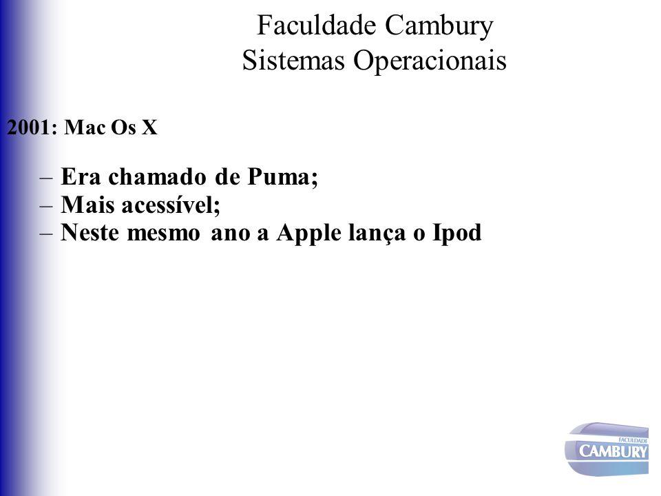 Faculdade Cambury Sistemas Operacionais 2001: Mac Os X –Era chamado de Puma; –Mais acessível; –Neste mesmo ano a Apple lança o Ipod