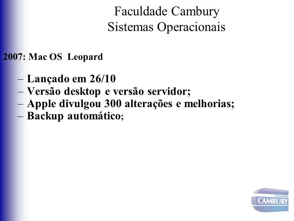 Faculdade Cambury Sistemas Operacionais 2007: Mac OS Leopard –Lançado em 26/10 –Versão desktop e versão servidor; –Apple divulgou 300 alterações e mel