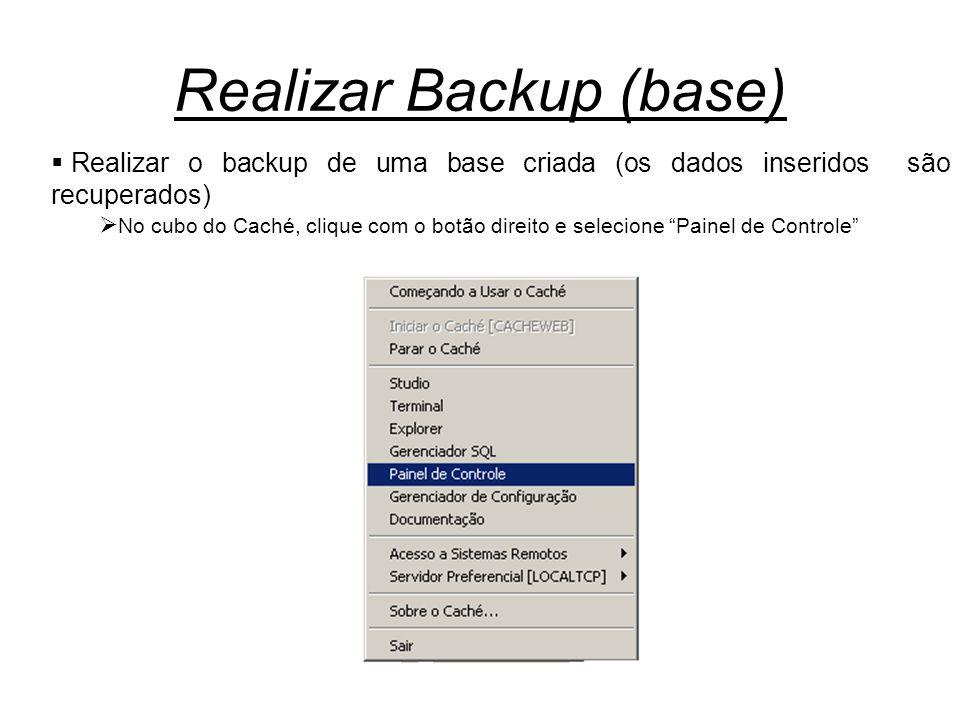 Realizar Backup (base)  Realizar o backup de uma base criada (os dados inseridos são recuperados)  No cubo do Caché, clique com o botão direito e se