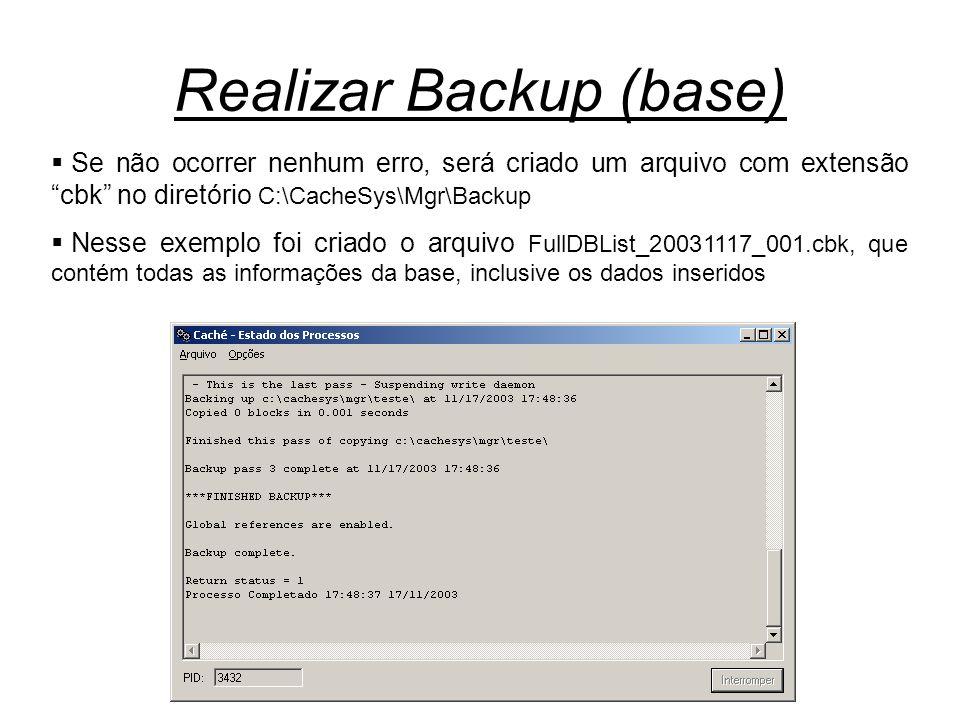 Realizar Backup (base)  Se não ocorrer nenhum erro, será criado um arquivo com extensão cbk no diretório C:\CacheSys\Mgr\Backup  Nesse exemplo foi criado o arquivo FullDBList_20031117_001.cbk, que contém todas as informações da base, inclusive os dados inseridos