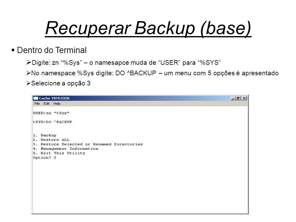 Recuperar Backup (base)  Dentro do Terminal  Digite: zn %Sys – o namesapce muda de USER para %SYS  No namespace %Sys digite: DO ^BACKUP – um menu com 5 opções é apresentado  Selecione a opção 3