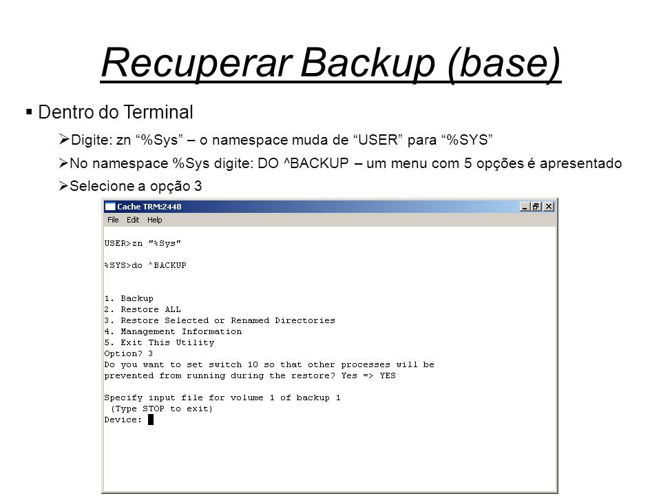 "Recuperar Backup (base)  Dentro do Terminal  Digite: zn ""%Sys"" – o namespace muda de ""USER"" para ""%SYS""  No namespace %Sys digite: DO ^BACKUP – um"
