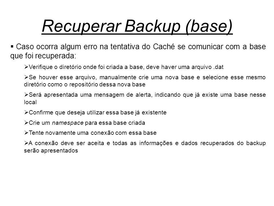 Recuperar Backup (base)  Caso ocorra algum erro na tentativa do Caché se comunicar com a base que foi recuperada:  Verifique o diretório onde foi cr