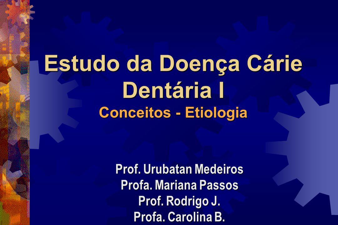 Estudo da Doença Cárie Dentária I Conceitos - Etiologia Prof.