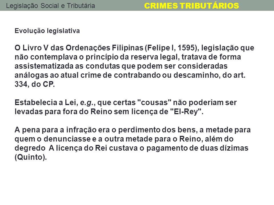 Legislação Social e Tributária CRIMES TRIBUTÁRIOS Evolução legislativa O Livro V das Ordenações Filipinas (Felipe I, 1595), legislação que não contemp