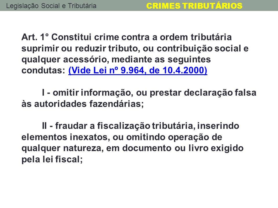 Legislação Social e Tributária CRIMES TRIBUTÁRIOS Art. 1° Constitui crime contra a ordem tributária suprimir ou reduzir tributo, ou contribuição socia