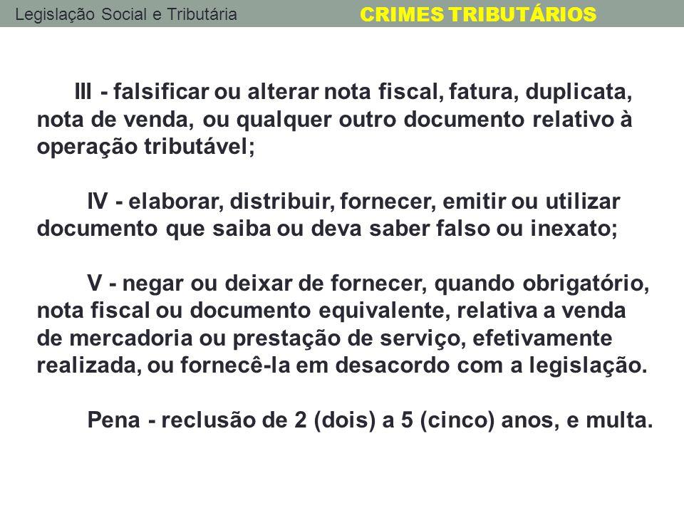 Legislação Social e Tributária CRIMES TRIBUTÁRIOS III - falsificar ou alterar nota fiscal, fatura, duplicata, nota de venda, ou qualquer outro documen
