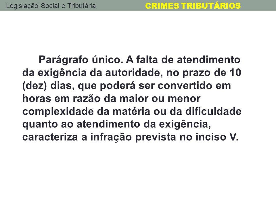 Legislação Social e Tributária CRIMES TRIBUTÁRIOS Parágrafo único. A falta de atendimento da exigência da autoridade, no prazo de 10 (dez) dias, que p