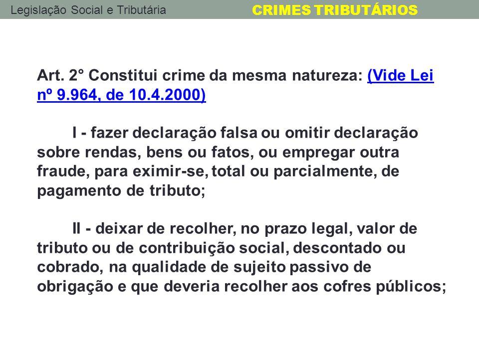 Legislação Social e Tributária CRIMES TRIBUTÁRIOS Art. 2° Constitui crime da mesma natureza: (Vide Lei nº 9.964, de 10.4.2000)(Vide Lei nº 9.964, de 1