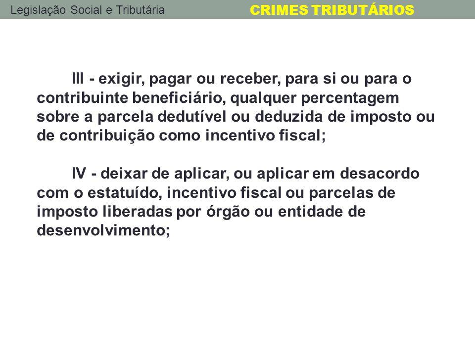 Legislação Social e Tributária CRIMES TRIBUTÁRIOS III - exigir, pagar ou receber, para si ou para o contribuinte beneficiário, qualquer percentagem so