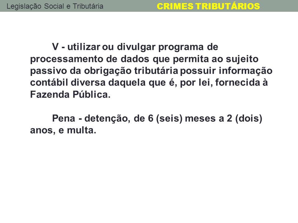 Legislação Social e Tributária CRIMES TRIBUTÁRIOS V - utilizar ou divulgar programa de processamento de dados que permita ao sujeito passivo da obriga