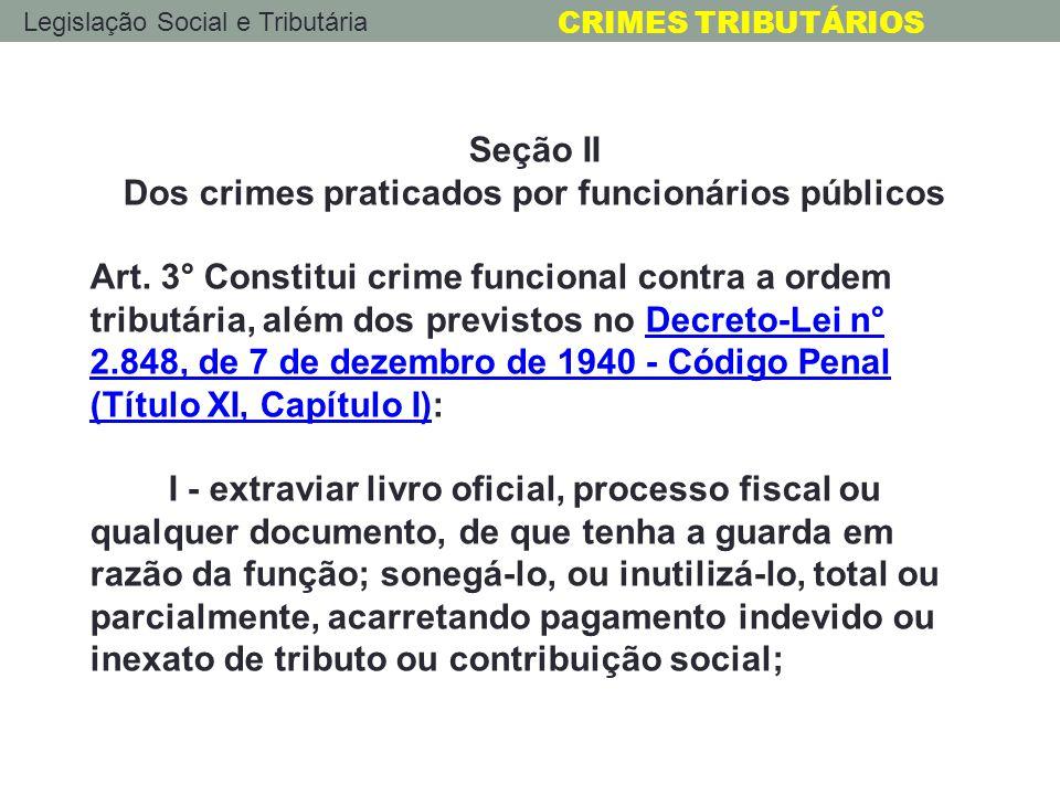 Legislação Social e Tributária CRIMES TRIBUTÁRIOS Seção II Dos crimes praticados por funcionários públicos Art. 3° Constitui crime funcional contra a