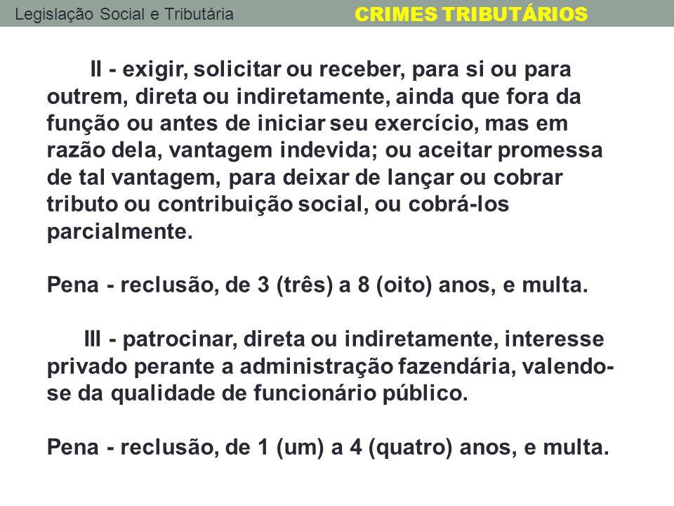 Legislação Social e Tributária CRIMES TRIBUTÁRIOS II - exigir, solicitar ou receber, para si ou para outrem, direta ou indiretamente, ainda que fora d