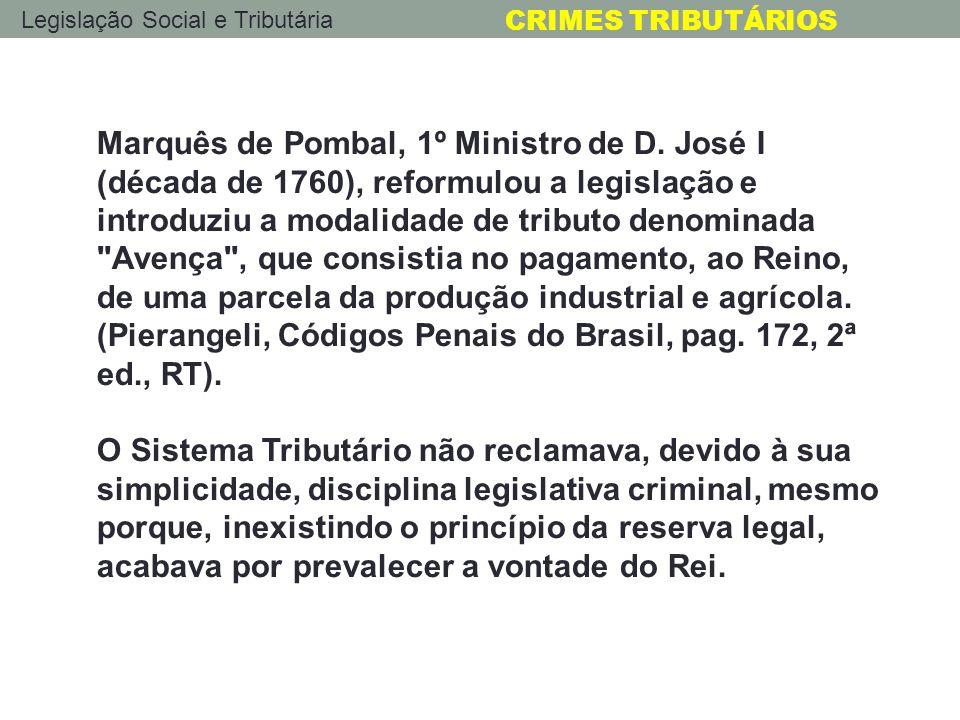 Legislação Social e Tributária CRIMES TRIBUTÁRIOS Marquês de Pombal, 1º Ministro de D. José I (década de 1760), reformulou a legislação e introduziu a