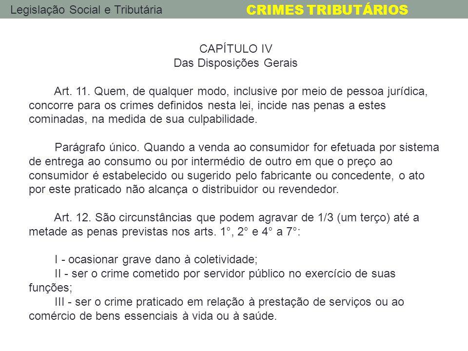 Legislação Social e Tributária CRIMES TRIBUTÁRIOS CAPÍTULO IV Das Disposições Gerais Art. 11. Quem, de qualquer modo, inclusive por meio de pessoa jur