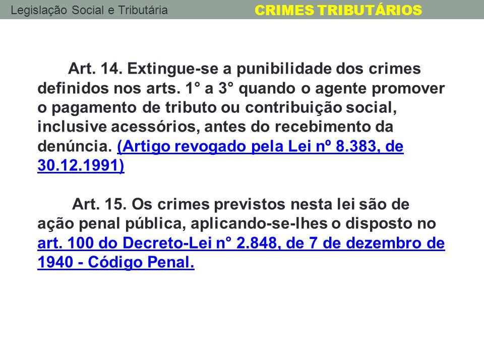Legislação Social e Tributária CRIMES TRIBUTÁRIOS Art. 14. Extingue-se a punibilidade dos crimes definidos nos arts. 1° a 3° quando o agente promover