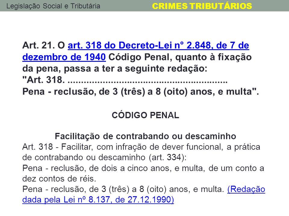 Legislação Social e Tributária CRIMES TRIBUTÁRIOS Art. 21. O art. 318 do Decreto-Lei n° 2.848, de 7 de dezembro de 1940 Código Penal, quanto à fixação