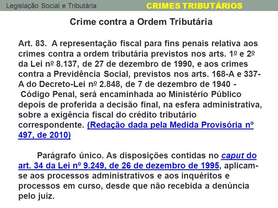 Legislação Social e Tributária CRIMES TRIBUTÁRIOS Crime contra a Ordem Tributária Art. 83. A representação fiscal para fins penais relativa aos crimes