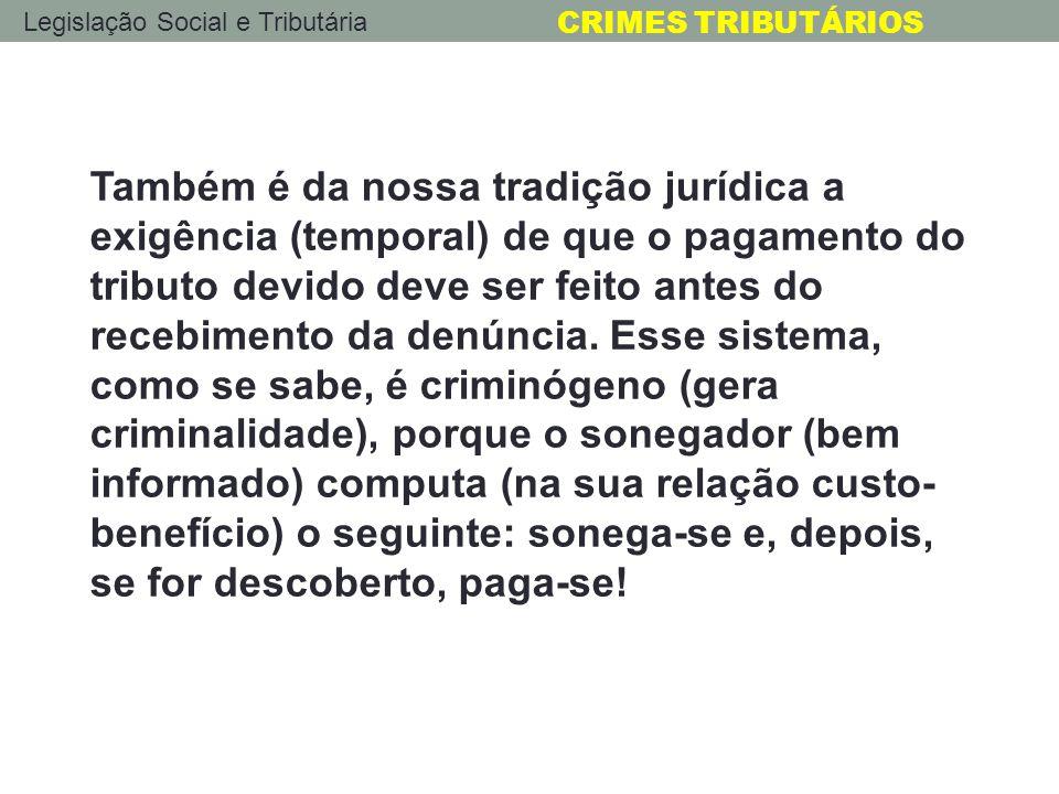 Legislação Social e Tributária CRIMES TRIBUTÁRIOS Também é da nossa tradição jurídica a exigência (temporal) de que o pagamento do tributo devido deve