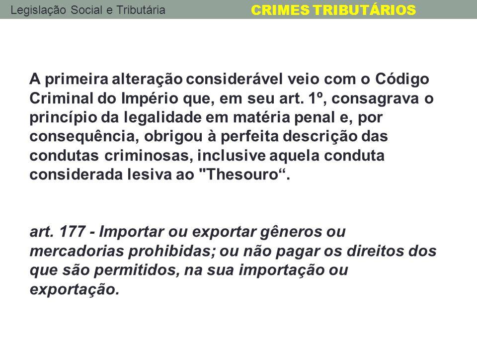 Legislação Social e Tributária CRIMES TRIBUTÁRIOS O primeiro CP da República (1890), no seu Título VII (Dos Crimes Contra a Fazenda Pública), cujo único capítulo continha somente o art.