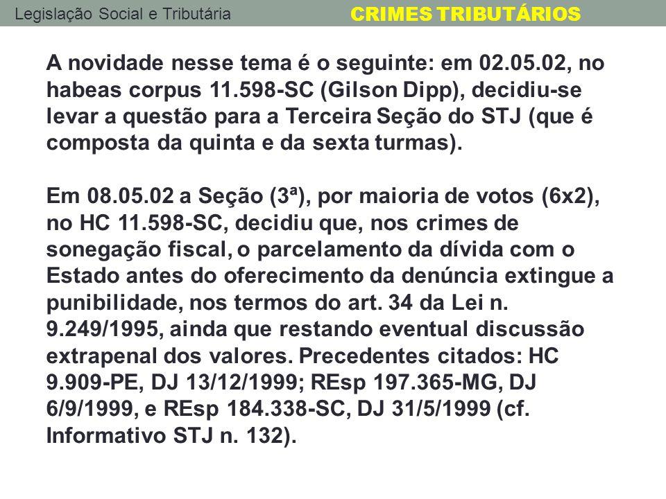 Legislação Social e Tributária CRIMES TRIBUTÁRIOS A novidade nesse tema é o seguinte: em 02.05.02, no habeas corpus 11.598-SC (Gilson Dipp), decidiu-s